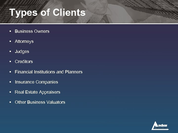 Types of Clients § Business Owners § Attorneys § Judges § Creditors § Financial