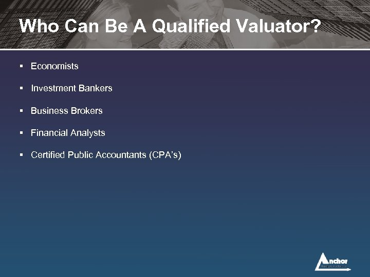 Who Can Be A Qualified Valuator? § Economists § Investment Bankers § Business Brokers