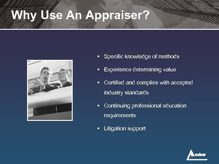 Why Use An Appraiser? § Specific knowledge of methods § Experience determining value §