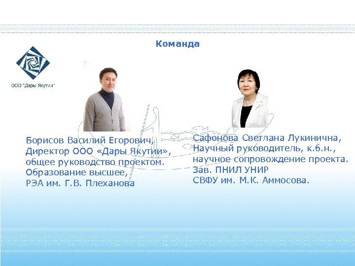 Команда Борисов Василий Егорович, Директор ООО «Дары Якутии» , общее руководство проектом. Образование высшее,