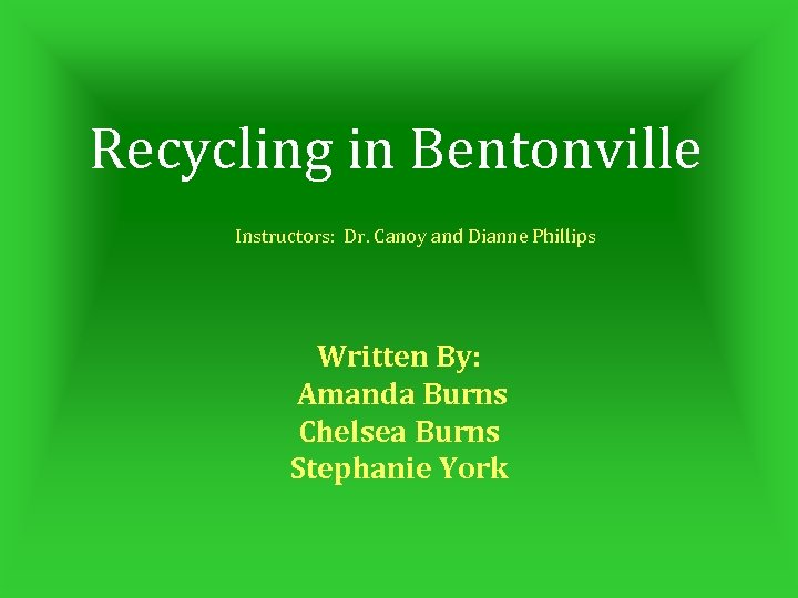 Recycling in Bentonville Instructors: Dr. Canoy and Dianne Phillips Written By: Amanda Burns Chelsea