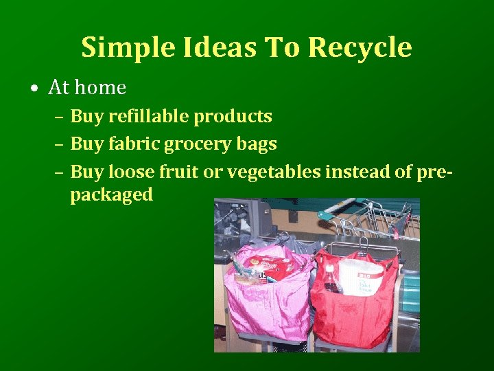 Simple Ideas To Recycle • At home – Buy refillable products – Buy fabric