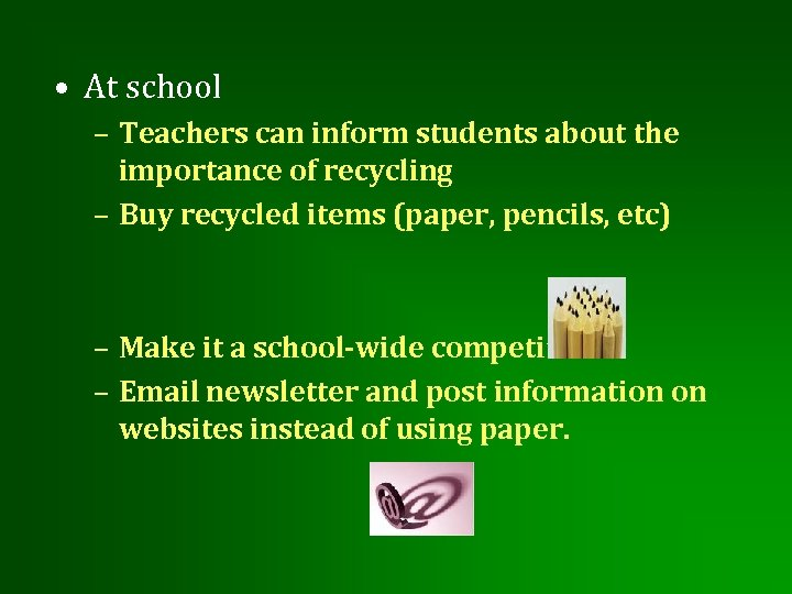 • At school – Teachers can inform students about the importance of recycling
