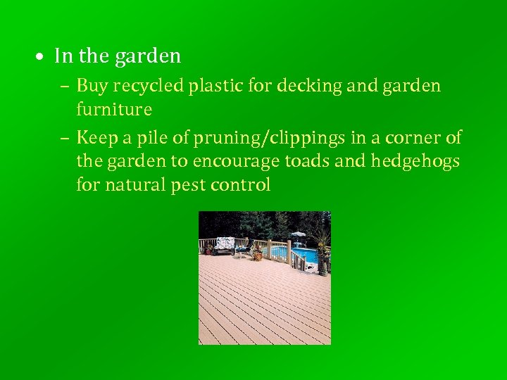 • In the garden – Buy recycled plastic for decking and garden furniture