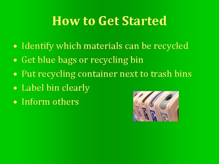 How to Get Started • • • Identify which materials can be recycled Get