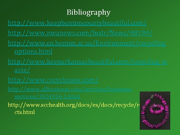 Bibliography http: //www. keepbentoncountybeautiful. com/ http: //www. nwanews. com/bcdr/News/48194/ http: //www. co. benton. ar.