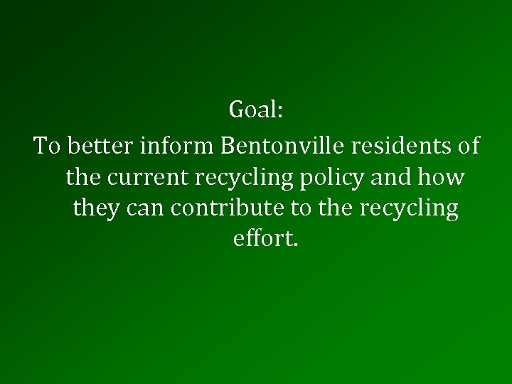 Goal: To better inform Bentonville residents of the current recycling policy and how they