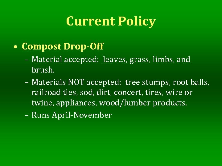Current Policy • Compost Drop-Off – Material accepted: leaves, grass, limbs, and brush. –