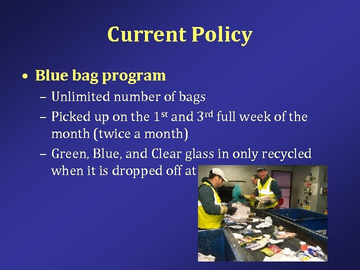 Current Policy • Blue bag program – Unlimited number of bags – Picked up