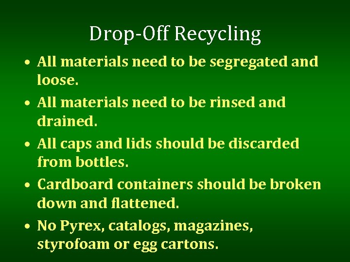 Drop-Off Recycling • All materials need to be segregated and loose. • All materials
