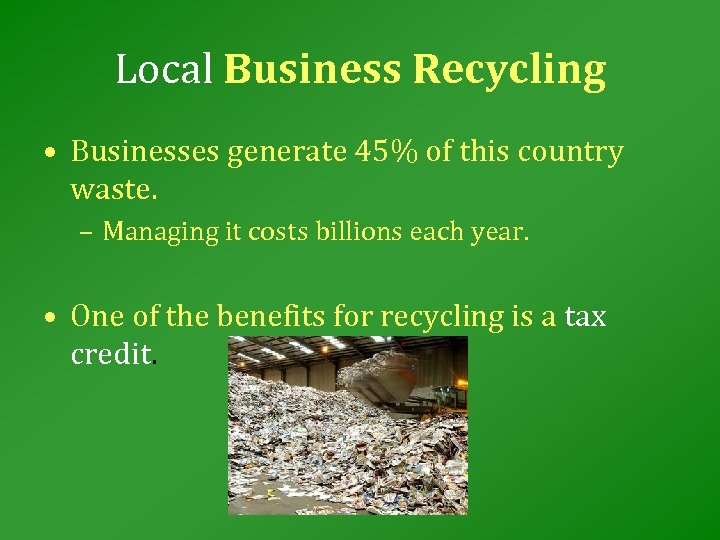 Local Business Recycling • Businesses generate 45% of this country waste. – Managing it