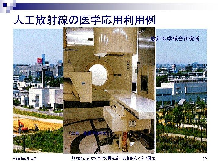 人 放射線の医学応用利用例 放射医学総合研究所 n n X 線写真 X 線 CT シンチレーション写真 (出典: 東芝アステオン) 日立