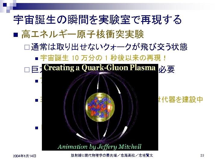 宇宙誕生の瞬間を実験室で再現する n 高エネルギー原子核衝突実験 ¨ 通常は取り出せないクォークが飛び交う状態 n 宇宙誕生 10 万分の 1 秒後以来の再現! ¨ 巨大な n