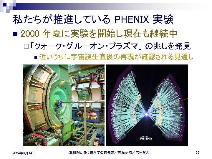 私たちが推進している PHENIX 実験 n 2000 年夏に実験を開始し現在も継続中 ¨ 「クォーク・グルーオン・プラズマ」 n 2004年 6月14日 の兆しを発見 近いうちに宇宙誕生直後の再現が確認される見通し 放射線と現代物理学の最先端/忠海高校/志垣賢太