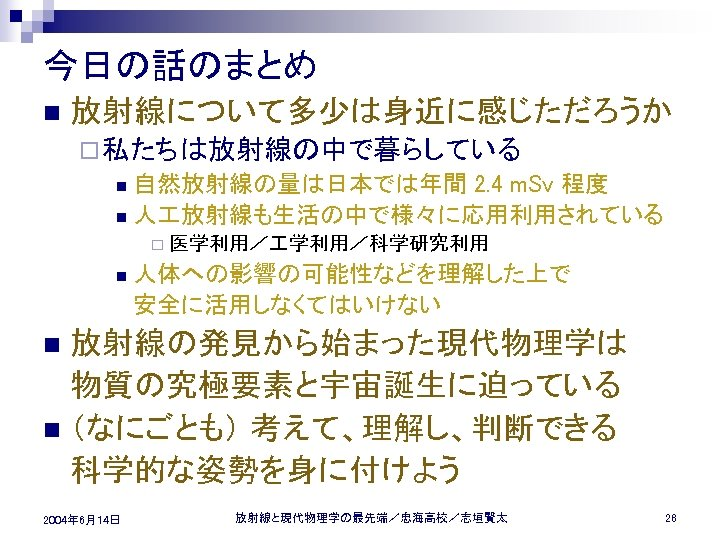 今日の話のまとめ n 放射線について多少は身近に感じただろうか ¨ 私たちは放射線の中で暮らしている n 自然放射線の量は日本では年間 2. 4 m. Sv 程度 n 人