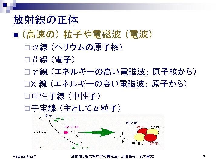 放射線の正体 n (高速の) 粒子や電磁波 (電波) ¨ α線 (ヘリウムの原子核) ¨ β線 (電子) ¨ γ線 (エネルギーの高い電磁波;