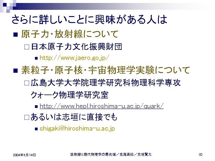 さらに詳しいことに興味がある人は n 原子力・放射線について ¨ 日本原子力文化振興財団 n n http: //www. jaero. go. jp/ 素粒子・原子核・宇宙物理学実験について ¨