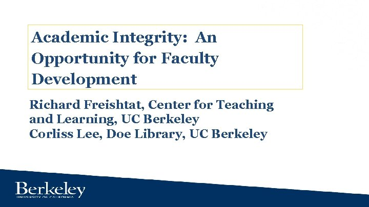 Academic Integrity: An Opportunity for Faculty Development Richard Freishtat, Center for Teaching and Learning,