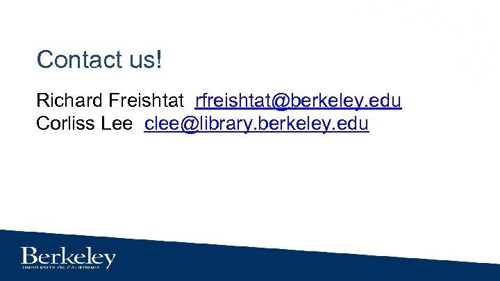 Contact us! Richard Freishtat rfreishtat@berkeley. edu Corliss Lee clee@library. berkeley. edu