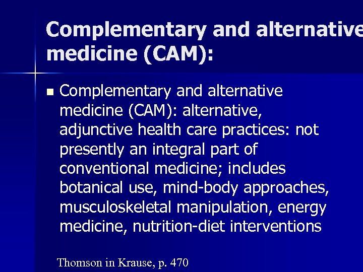 Complementary and alternative medicine (CAM): n Complementary and alternative medicine (CAM): alternative, adjunctive health