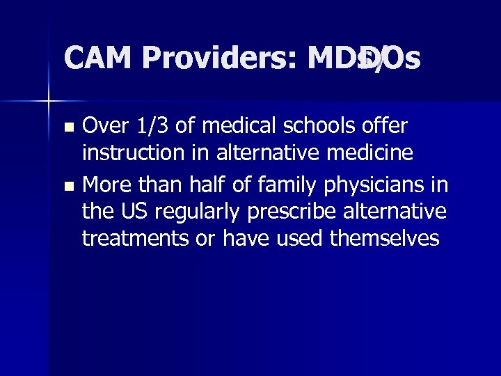 CAM Providers: MDs/ DOs Over 1/3 of medical schools offer instruction in alternative medicine