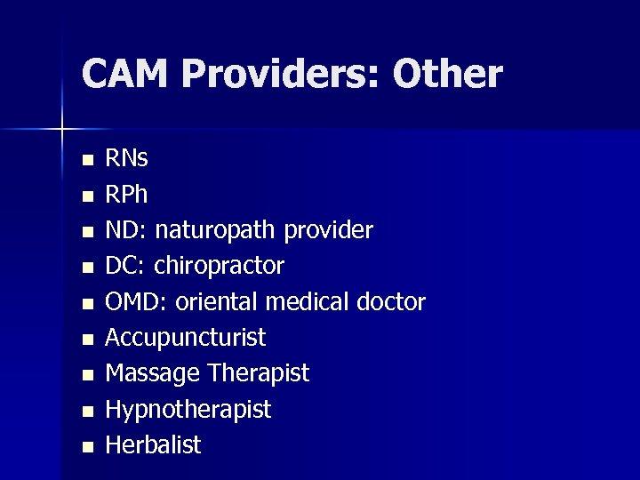 CAM Providers: Other n n n n n RNs RPh ND: naturopath provider DC: