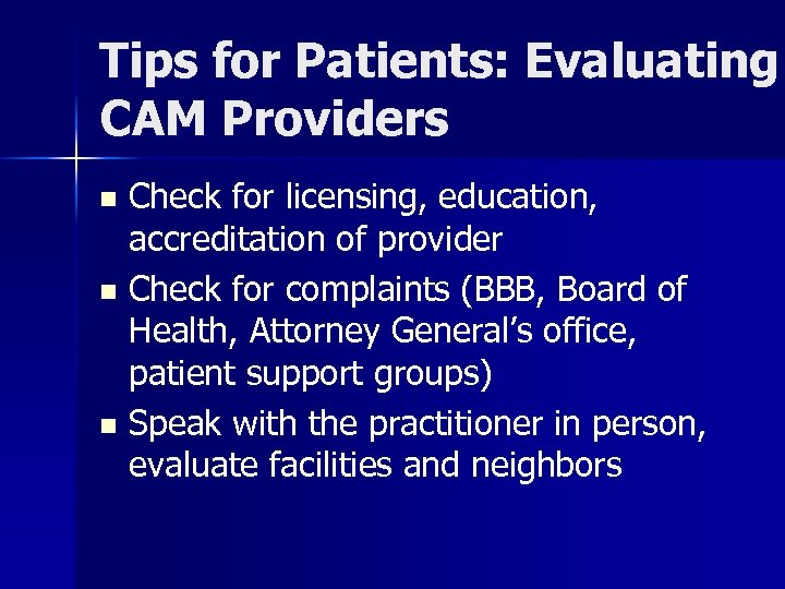 Tips for Patients: Evaluating CAM Providers Check for licensing, education, accreditation of provider n