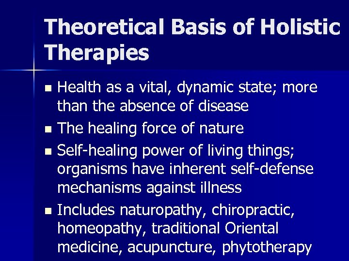 Theoretical Basis of Holistic Therapies Health as a vital, dynamic state; more than the