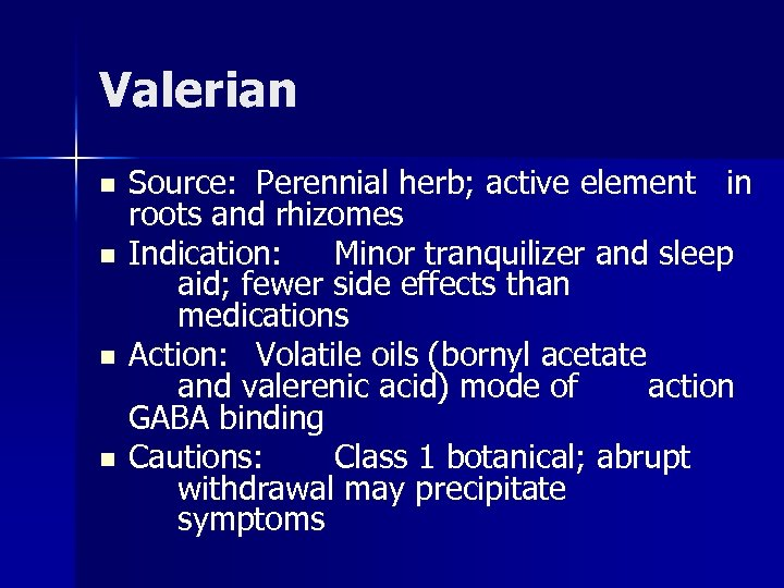 Valerian n n Source: Perennial herb; active element in roots and rhizomes Indication: Minor