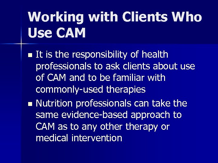 Working with Clients Who Use CAM It is the responsibility of health professionals to