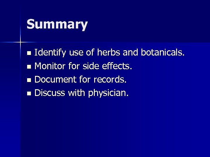 Summary Identify use of herbs and botanicals. n Monitor for side effects. n Document