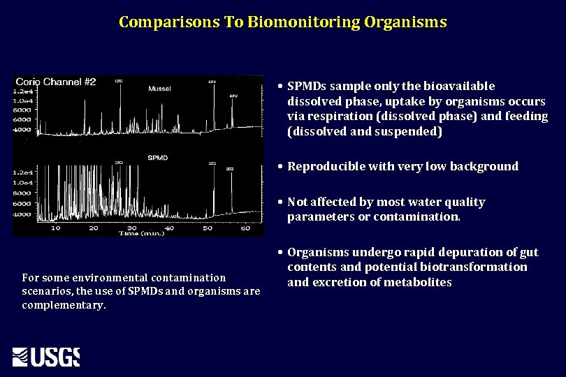 Comparisons To Biomonitoring Organisms • SPMDs sample only the bioavailable dissolved phase, uptake by