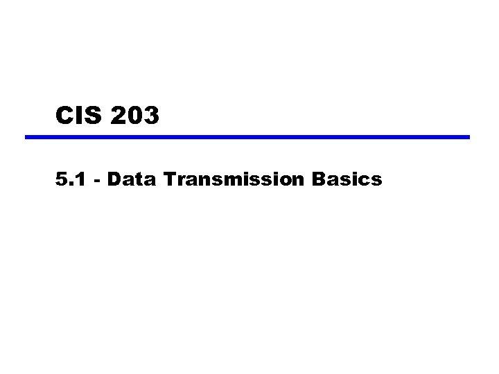 CIS 203 5. 1 - Data Transmission Basics
