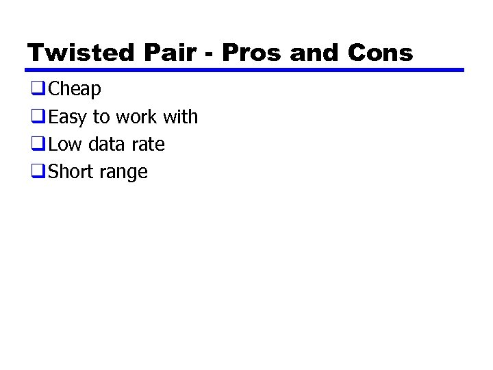 Twisted Pair - Pros and Cons q Cheap q Easy to work with q