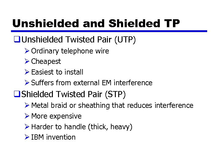 Unshielded and Shielded TP q Unshielded Twisted Pair (UTP) Ø Ordinary telephone wire Ø