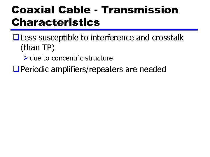 Coaxial Cable - Transmission Characteristics q Less susceptible to interference and crosstalk (than TP)