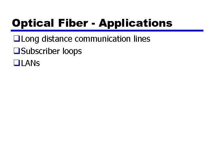 Optical Fiber - Applications q Long distance communication lines q Subscriber loops q LANs