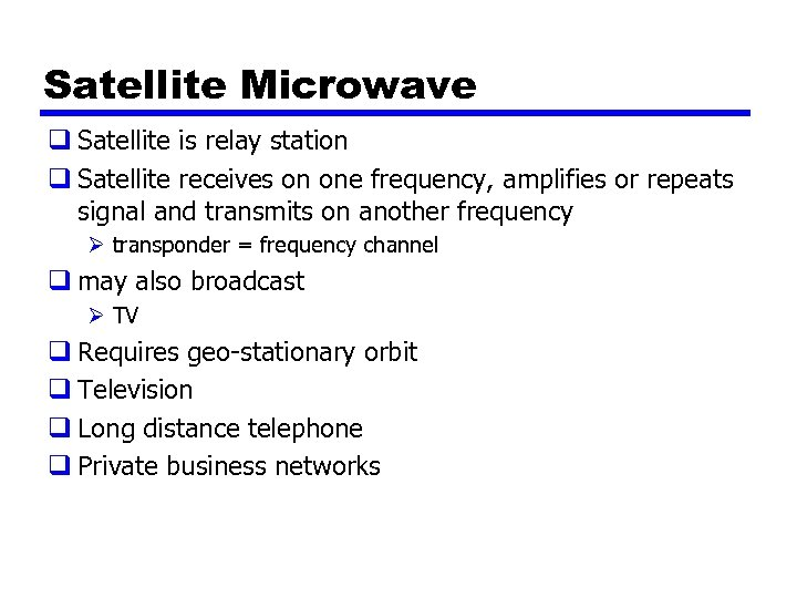 Satellite Microwave q Satellite is relay station q Satellite receives on one frequency, amplifies