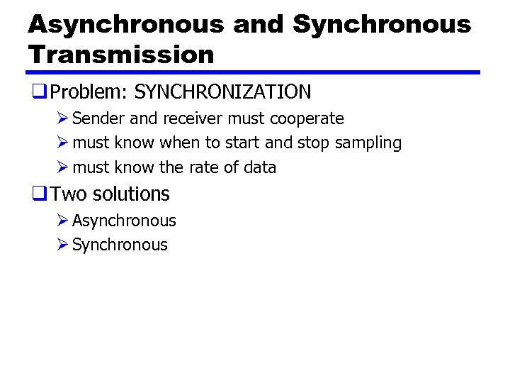 Asynchronous and Synchronous Transmission q Problem: SYNCHRONIZATION Ø Sender and receiver must cooperate Ø