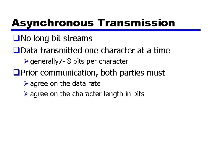 Asynchronous Transmission q No long bit streams q Data transmitted one character at a