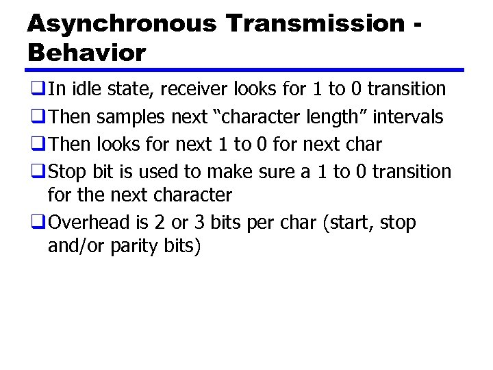 Asynchronous Transmission Behavior q In idle state, receiver looks for 1 to 0 transition