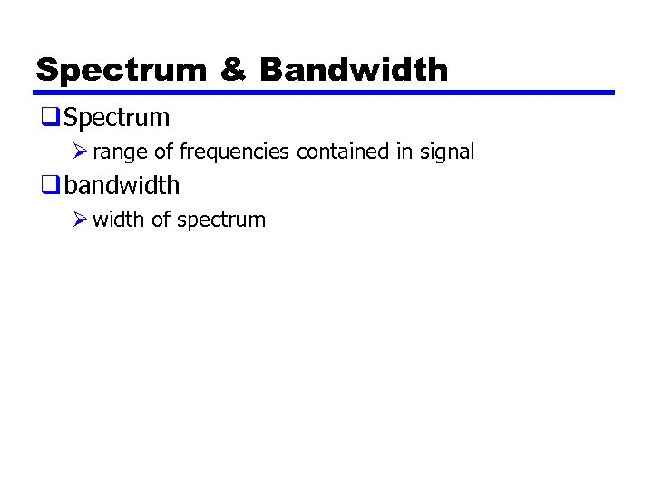 Spectrum & Bandwidth q Spectrum Ø range of frequencies contained in signal q bandwidth