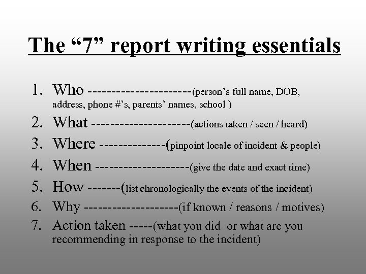 """The """" 7"""" report writing essentials 1. Who -----------(person's full name, DOB, address, phone"""