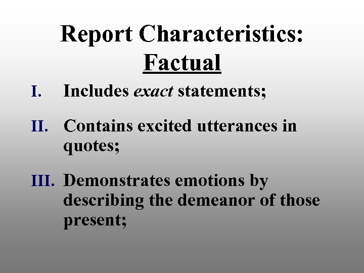 Report Characteristics: Factual I. Includes exact statements; II. Contains excited utterances in quotes; III.