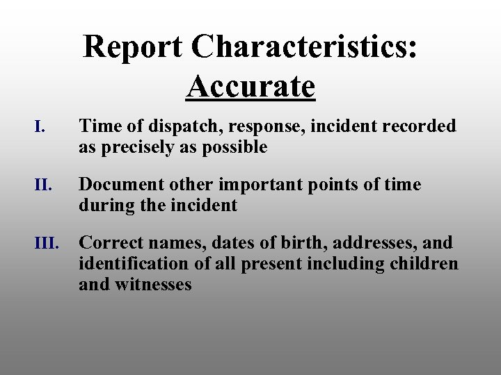 Report Characteristics: Accurate I. Time of dispatch, response, incident recorded as precisely as possible