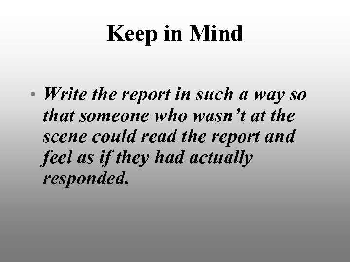 Keep in Mind • Write the report in such a way so that someone