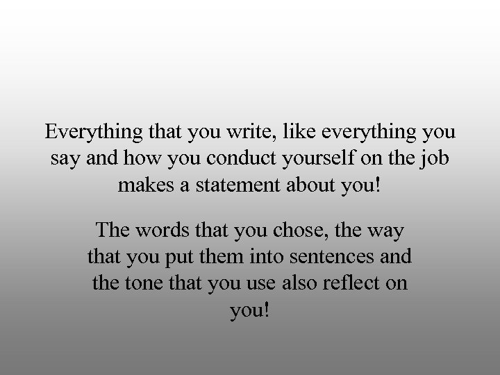 Everything that you write, like everything you say and how you conduct yourself on