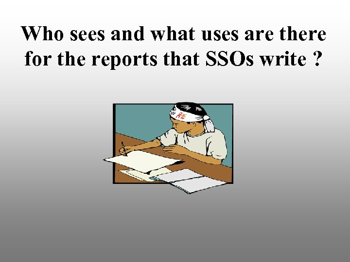 Who sees and what uses are there for the reports that SSOs write ?