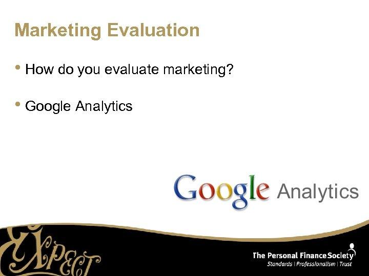 Marketing Evaluation • How do you evaluate marketing? • Google Analytics