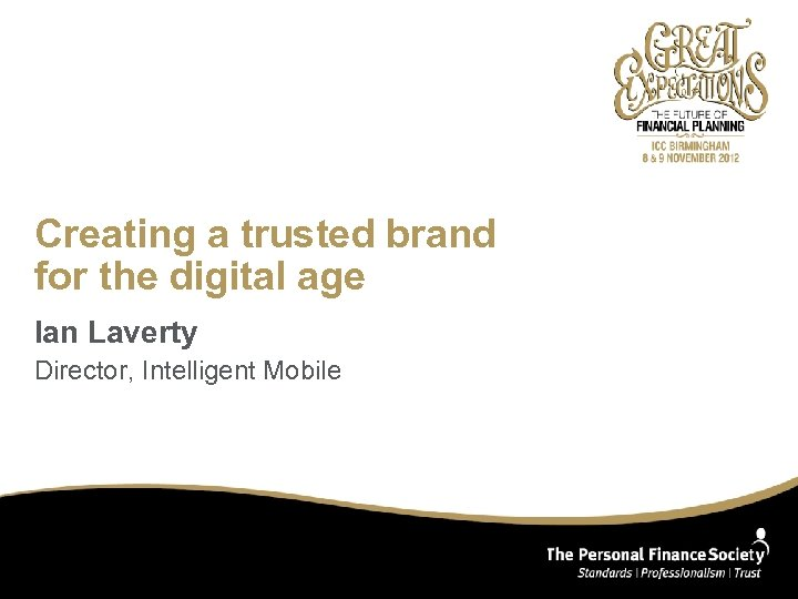 Creating a trusted brand for the digital age Ian Laverty Director, Intelligent Mobile